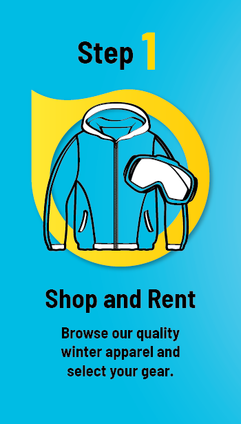 Step 1. Shop & Rent. Browse our quality winter apparel and select your gear.